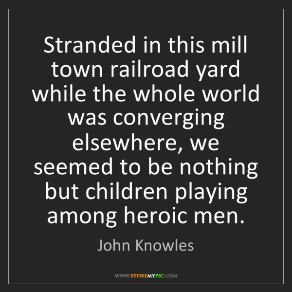 John Knowles: Stranded in this mill town railroad yard while the whole...
