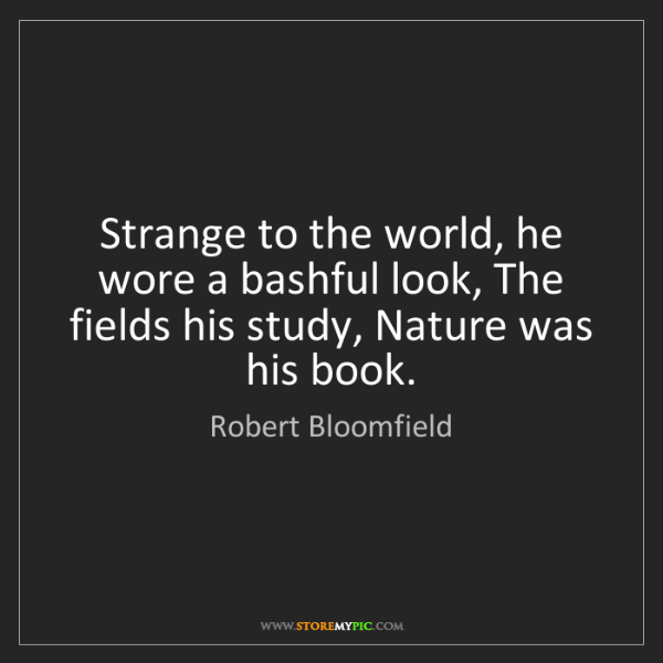 Robert Bloomfield: Strange to the world, he wore a bashful look, The fields...