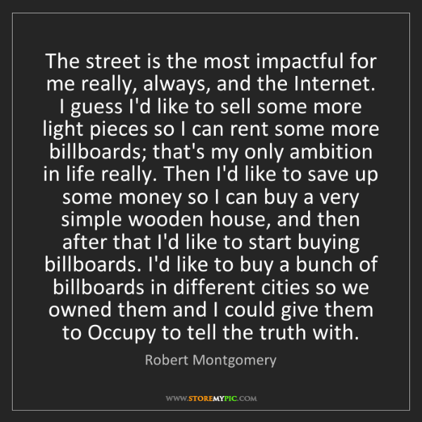 Robert Montgomery: The street is the most impactful for me really, always,...