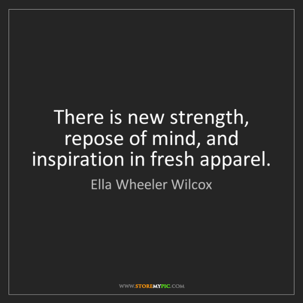 Ella Wheeler Wilcox: There is new strength, repose of mind, and inspiration...
