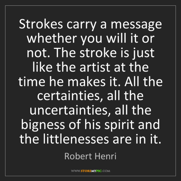 Robert Henri: Strokes carry a message whether you will it or not. The...