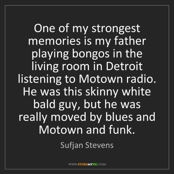 Sufjan Stevens: One of my strongest memories is my father playing bongos...