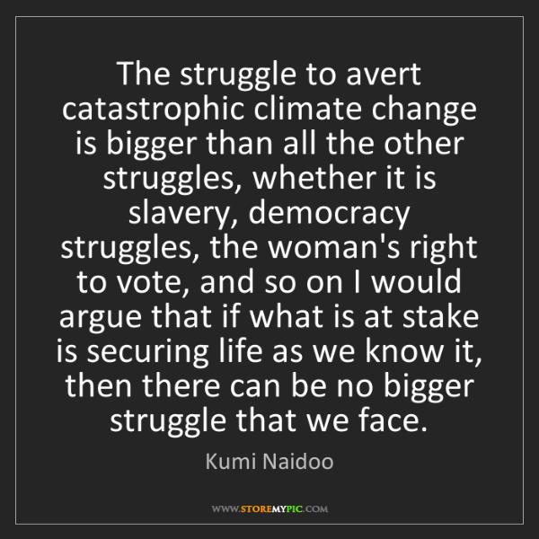 Kumi Naidoo: The struggle to avert catastrophic climate change is...