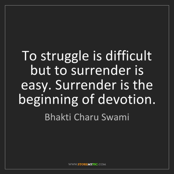 Bhakti Charu Swami: To struggle is difficult but to surrender is easy. Surrender...