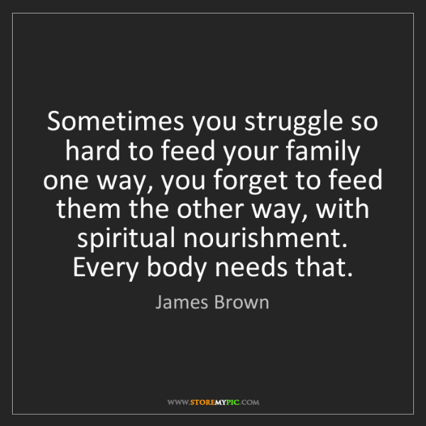 James Brown: Sometimes you struggle so hard to feed your family one...