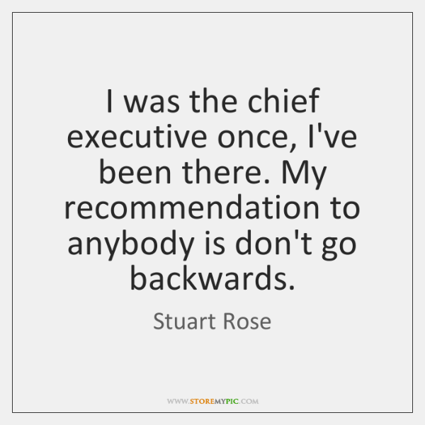 I was the chief executive once, I've been there. My recommendation to ...