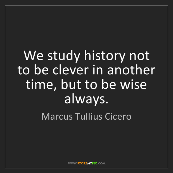 Marcus Tullius Cicero: We study history not to be clever in another time, but...