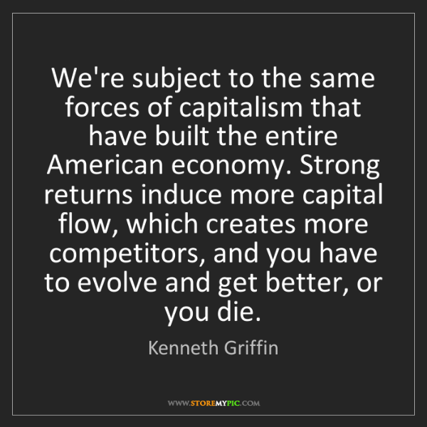 Kenneth Griffin: We're subject to the same forces of capitalism that have...