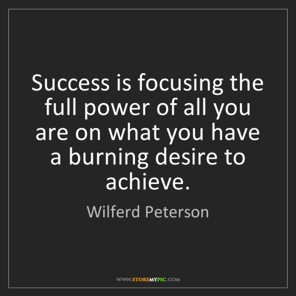 Wilferd Peterson: Success is focusing the full power of all you are on...