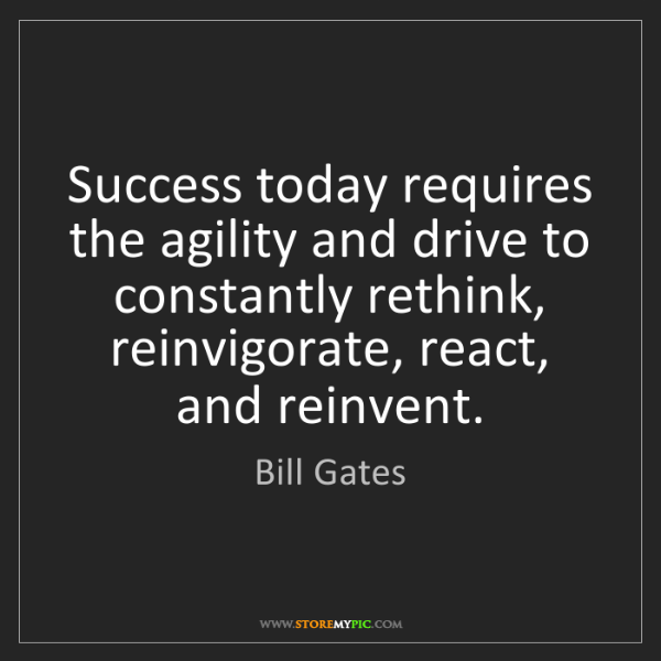 Bill Gates: Success today requires the agility and drive to constantly...