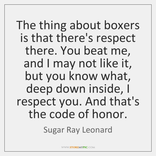 The thing about boxers is that there's respect there. You beat me, ...