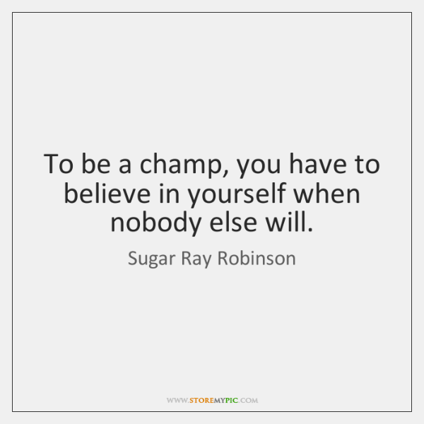 To be a champ, you have to believe in yourself when nobody ...