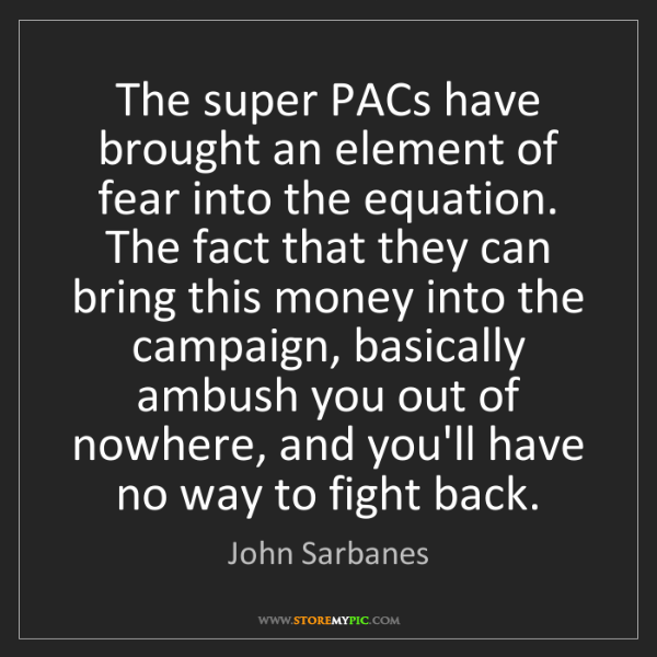 John Sarbanes: The super PACs have brought an element of fear into the...