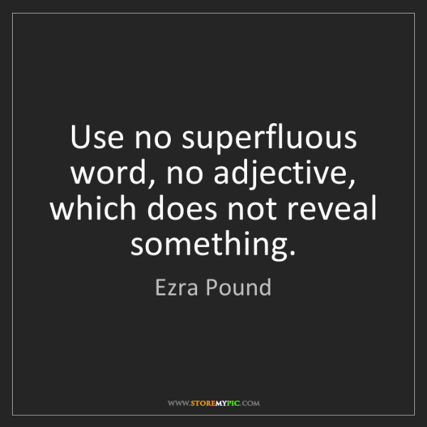 Ezra Pound: Use no superfluous word, no adjective, which does not...