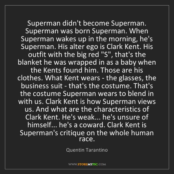 Quentin Tarantino: Superman didn't become Superman. Superman was born Superman....