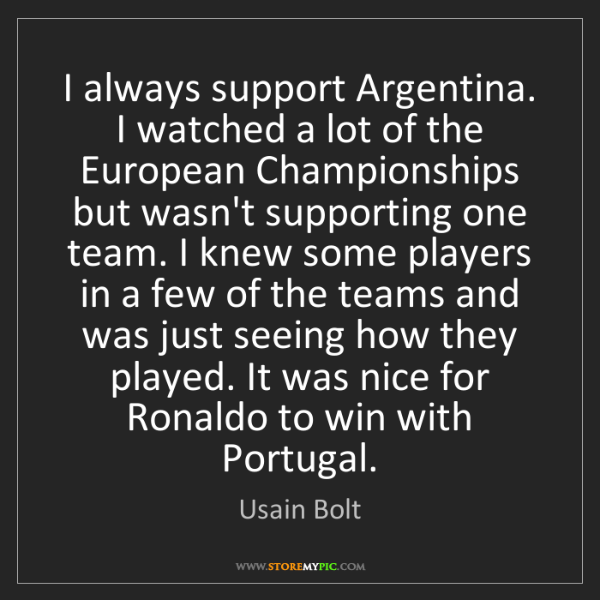 Usain Bolt: I always support Argentina. I watched a lot of the European...