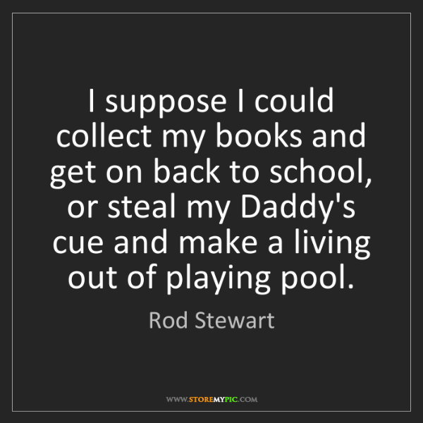 Rod Stewart: I suppose I could collect my books and get on back to...