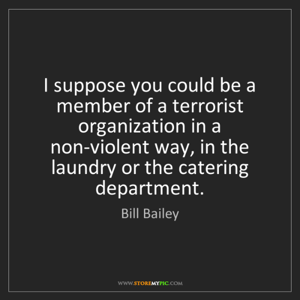 Bill Bailey: I suppose you could be a member of a terrorist organization...