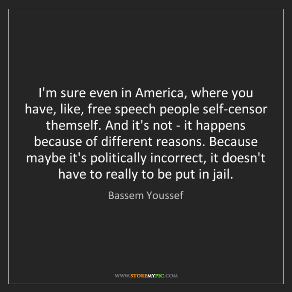 Bassem Youssef: I'm sure even in America, where you have, like, free...