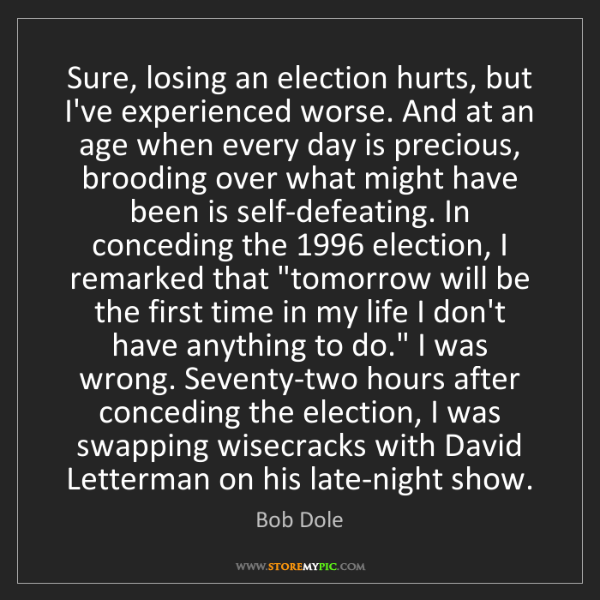 Bob Dole: Sure, losing an election hurts, but I've experienced...