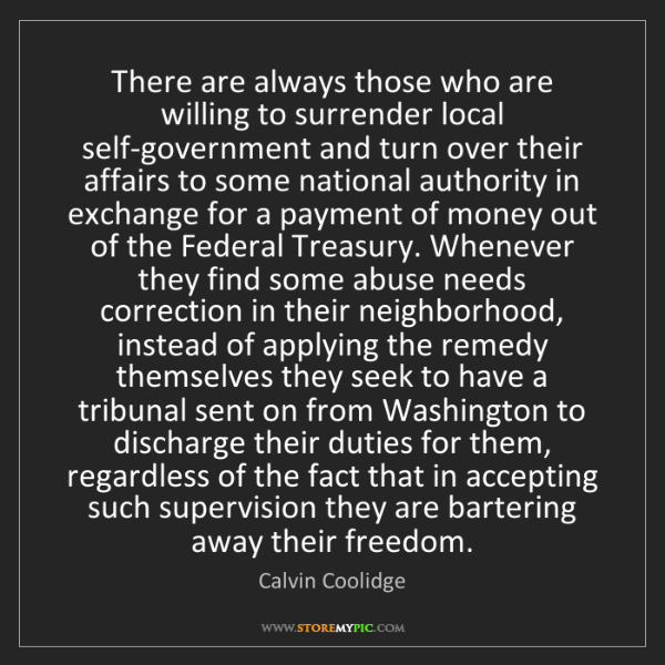 Calvin Coolidge: There are always those who are willing to surrender local...