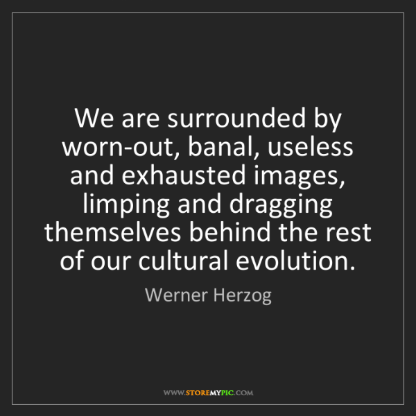 Werner Herzog: We are surrounded by worn-out, banal, useless and exhausted...