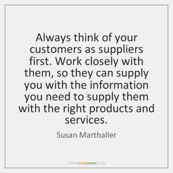 Always think of your customers as suppliers first. Work closely with them, ...