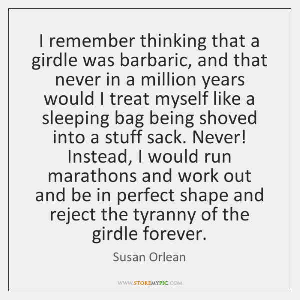 I remember thinking that a girdle was barbaric, and that never in ...