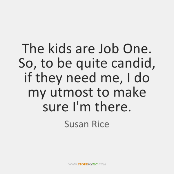 The kids are Job One. So, to be quite candid, if they ...