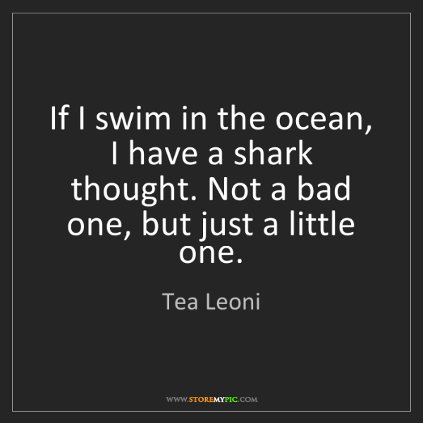 Tea Leoni: If I swim in the ocean, I have a shark thought. Not a...