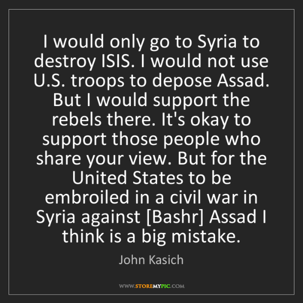 John Kasich: I would only go to Syria to destroy ISIS. I would not...