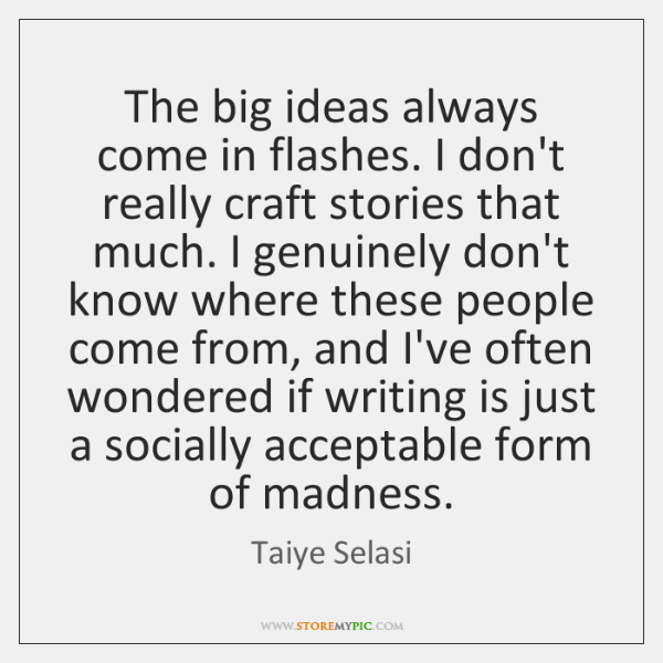 The big ideas always come in flashes. I don't really craft stories ...