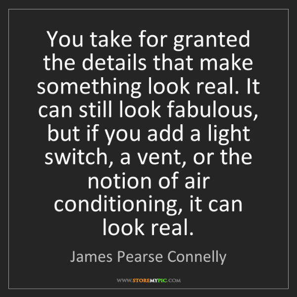 James Pearse Connelly: You take for granted the details that make something...