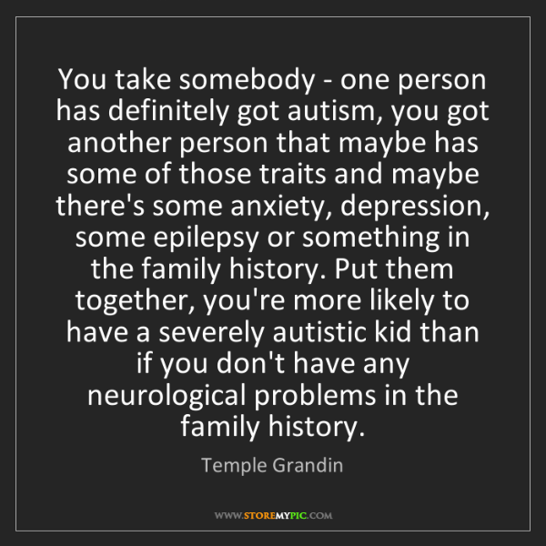 Temple Grandin: You take somebody - one person has definitely got autism,...