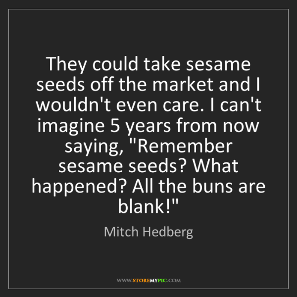 Mitch Hedberg: They could take sesame seeds off the market and I wouldn't...