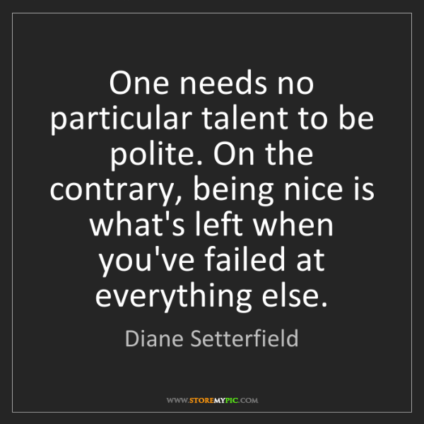 Diane Setterfield: One needs no particular talent to be polite. On the contrary,...