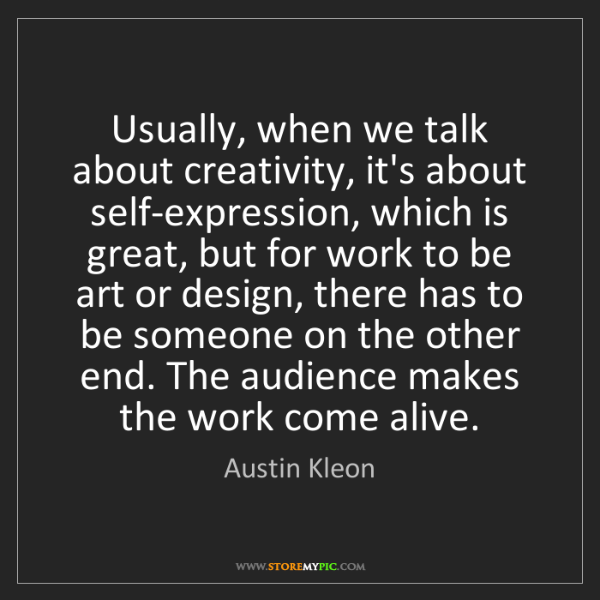 Austin Kleon: Usually, when we talk about creativity, it's about self-expression,...