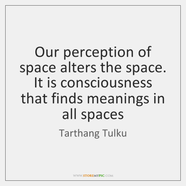 Our perception of space alters the space. It is consciousness that finds ...