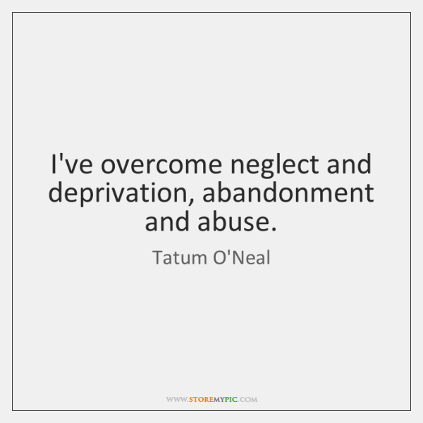 I've overcome neglect and deprivation, abandonment and abuse.