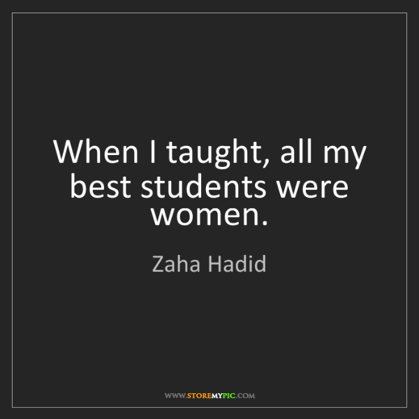 Zaha Hadid: When I taught, all my best students were women.