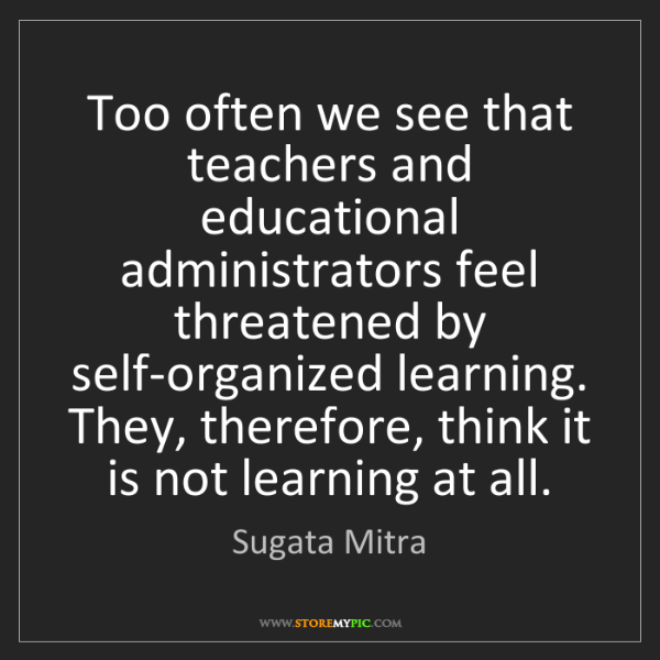 Sugata Mitra: Too often we see that teachers and educational administrators...