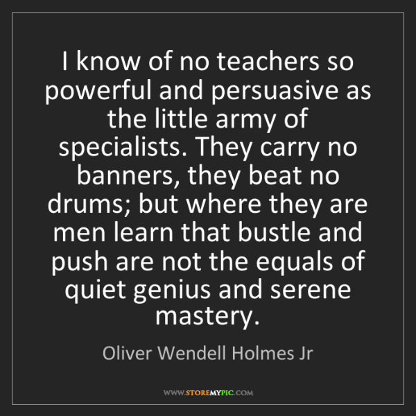 Oliver Wendell Holmes Jr: I know of no teachers so powerful and persuasive as the...