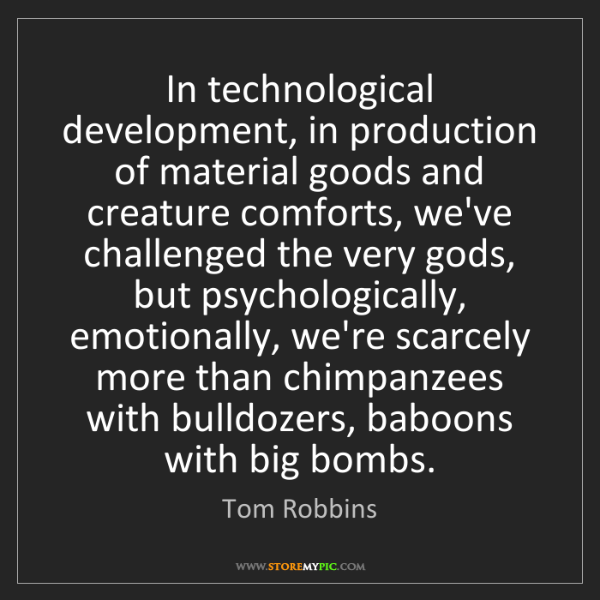 Tom Robbins: In technological development, in production of material...