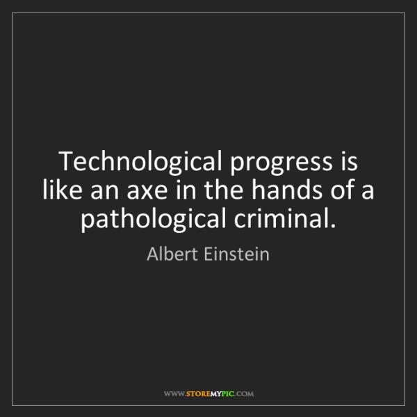 Albert Einstein: Technological progress is like an axe in the hands of...