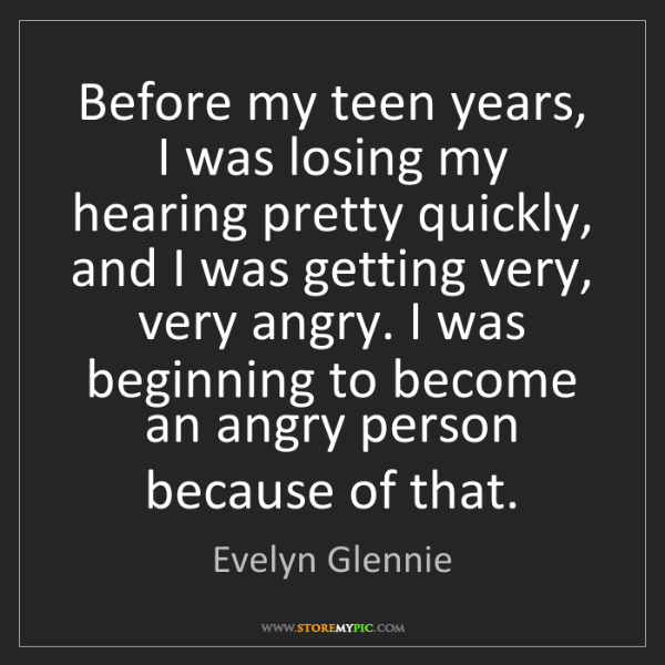 Evelyn Glennie: Before my teen years, I was losing my hearing pretty...