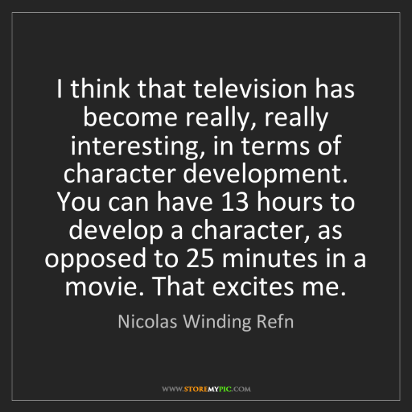 Nicolas Winding Refn: I think that television has become really, really interesting,...