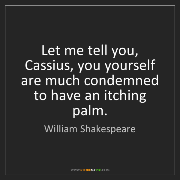 William Shakespeare: Let me tell you, Cassius, you yourself are much condemned...