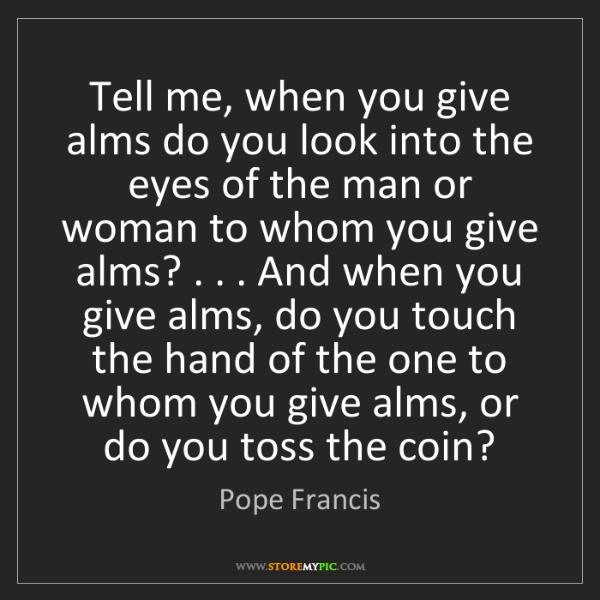 Pope Francis: Tell me, when you give alms do you look into the eyes...