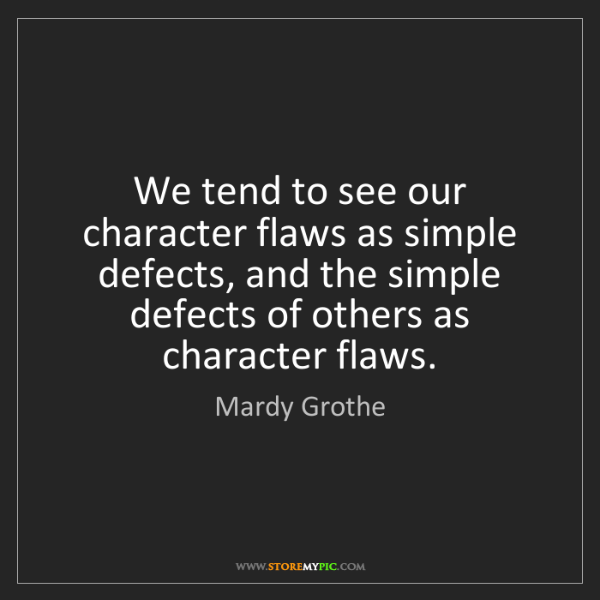 Mardy Grothe: We tend to see our character flaws as simple defects,...