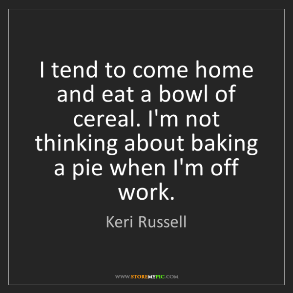Keri Russell: I tend to come home and eat a bowl of cereal. I'm not...